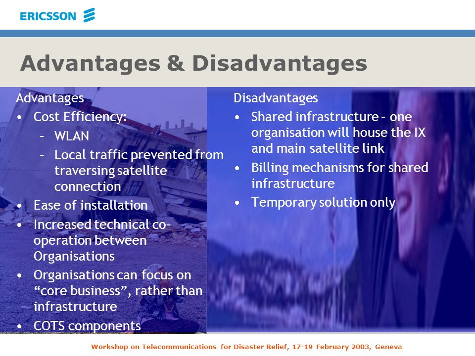 Workshop on Telecommunications for Disaster Relief, 17-19 February 2003, Geneva Advantages & Disadvantages Advantages Cost Efficiency: –WLAN –Local tr