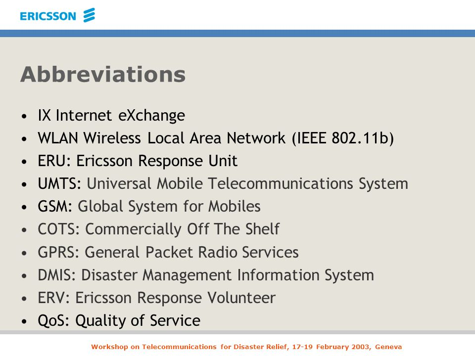 Workshop on Telecommunications for Disaster Relief, 17-19 February 2003, Geneva Abbreviations IX Internet eXchange WLAN Wireless Local Area Network (IEEE 802.11b) ERU: Ericsson Response Unit UMTS: Universal Mobile Telecommunications System GSM: Global System for Mobiles COTS: Commercially Off The Shelf GPRS: General Packet Radio Services DMIS: Disaster Management Information System ERV: Ericsson Response Volunteer QoS: Quality of Service