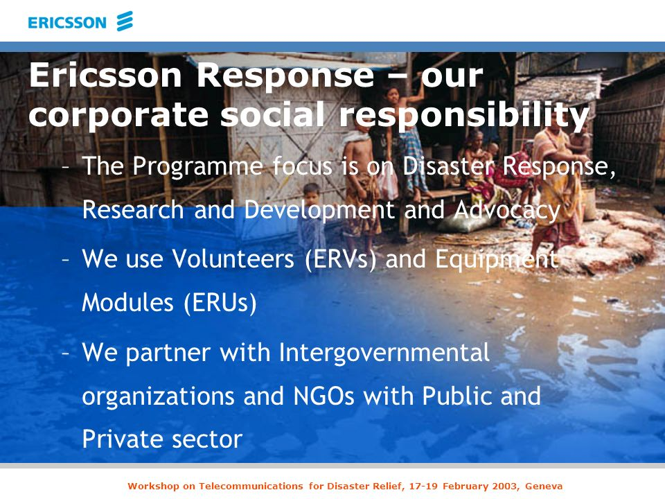 Ericsson Response – our corporate social responsibility –The Programme focus is on Disaster Response, Research and Development and Advocacy –We use Vo