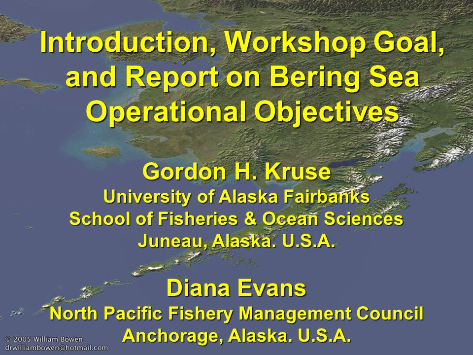 Introduction, Workshop Goal, and Report on Bering Sea Operational Objectives Gordon H. Kruse University of Alaska Fairbanks School of Fisheries & Ocea