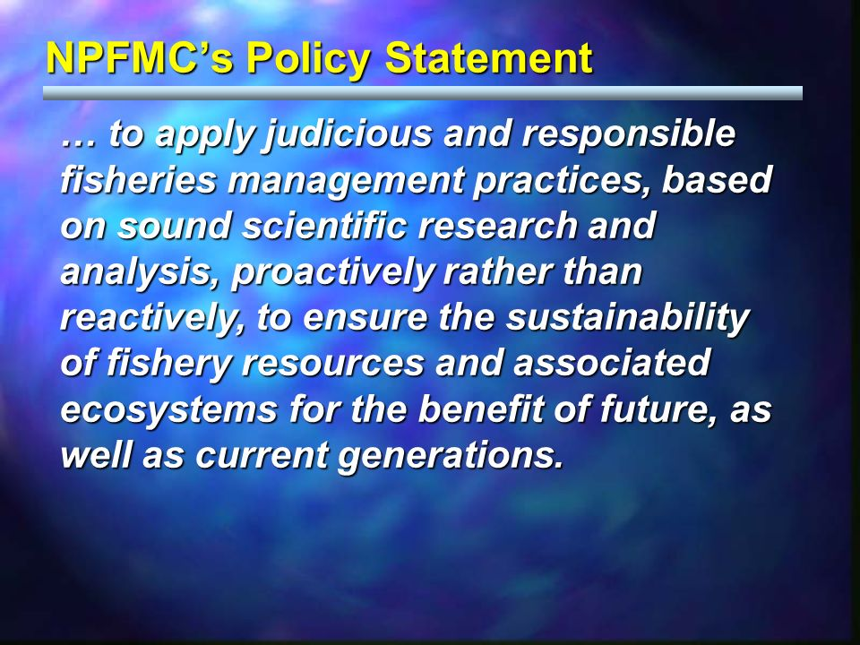 NPFMCs Policy Statement … to apply judicious and responsible fisheries management practices, based on sound scientific research and analysis, proactiv