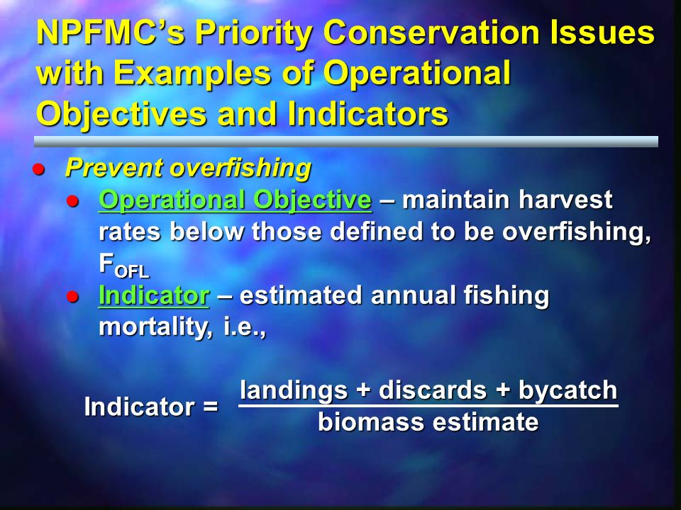 NPFMCs Priority Conservation Issues with Examples of Operational Objectives and Indicators Prevent overfishingPrevent overfishing Operational Objective – maintain harvest rates below those defined to be overfishing, F OFLOperational Objective – maintain harvest rates below those defined to be overfishing, F OFL Indicator – estimated annual fishing mortality, i.e.,Indicator – estimated annual fishing mortality, i.e., landings + discards + bycatch landings + discards + bycatch biomass estimate biomass estimate Indicator =