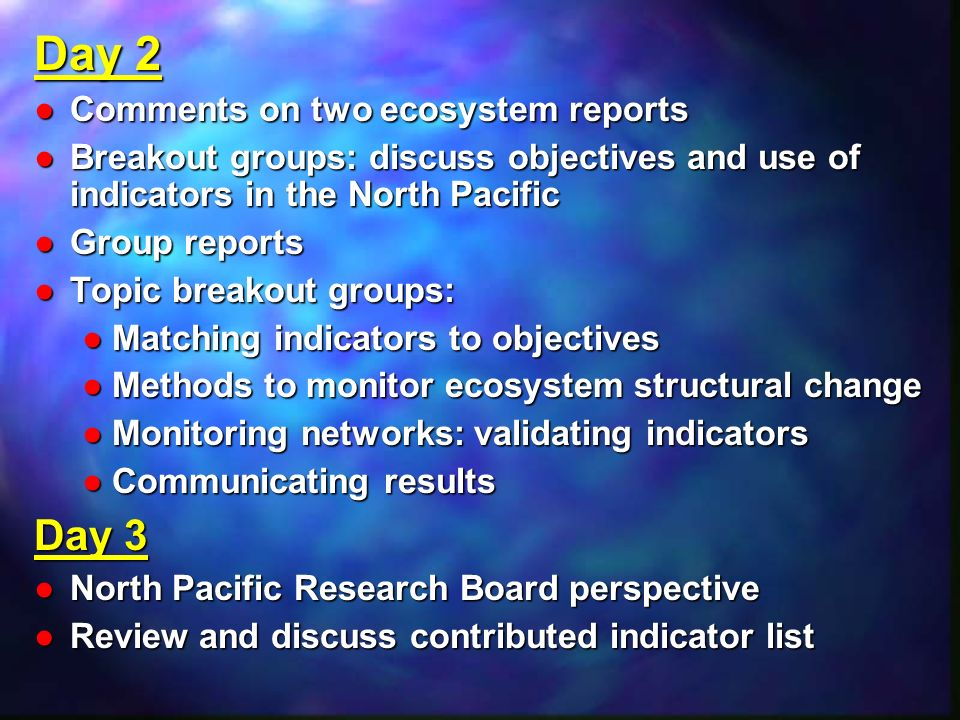 Day 2 Comments on two ecosystem reportsComments on two ecosystem reports Breakout groups: discuss objectives and use of indicators in the North PacificBreakout groups: discuss objectives and use of indicators in the North Pacific Group reportsGroup reports Topic breakout groups:Topic breakout groups: Matching indicators to objectivesMatching indicators to objectives Methods to monitor ecosystem structural changeMethods to monitor ecosystem structural change Monitoring networks: validating indicatorsMonitoring networks: validating indicators Communicating resultsCommunicating results Day 3 North Pacific Research Board perspectiveNorth Pacific Research Board perspective Review and discuss contributed indicator listReview and discuss contributed indicator list