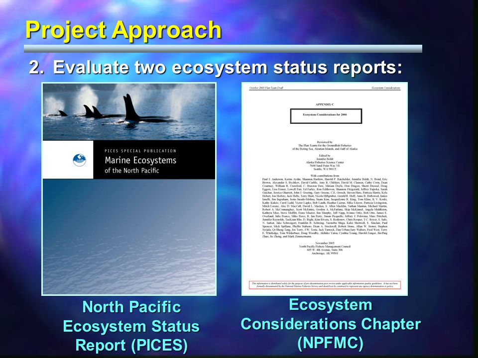 Project Approach 2.Evaluate two ecosystem status reports: North Pacific Ecosystem Status Report (PICES) Ecosystem Considerations Chapter (NPFMC)