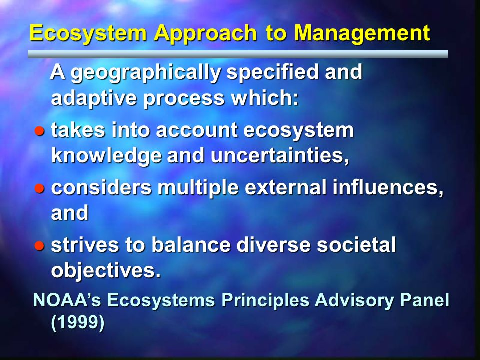 A geographically specified and adaptive process which: A geographically specified and adaptive process which: takes into account ecosystem knowledge and uncertainties,takes into account ecosystem knowledge and uncertainties, considers multiple external influences, andconsiders multiple external influences, and strives to balance diverse societal objectives.strives to balance diverse societal objectives.