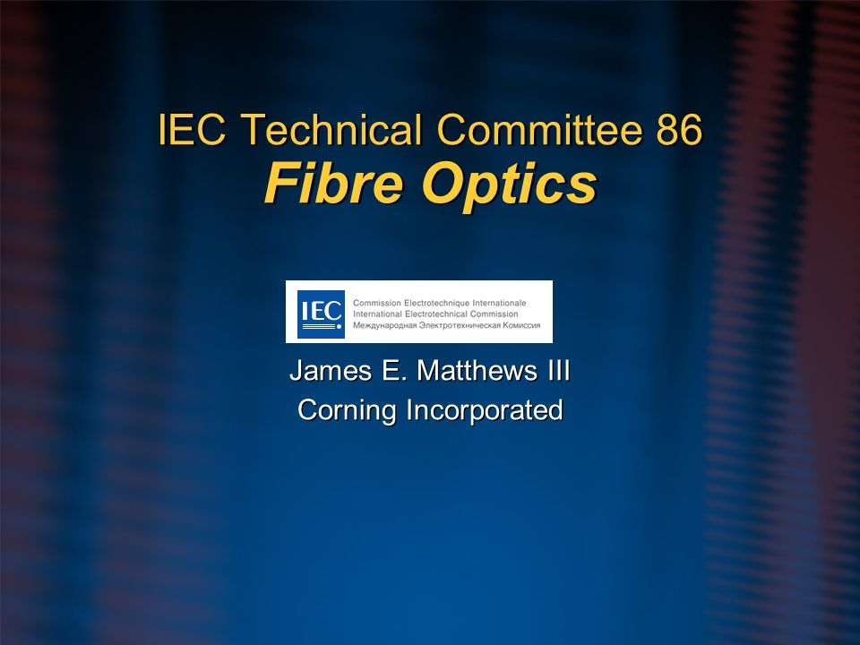 IEC Technical Committee 86 Fibre Optics James E. Matthews III Corning Incorporated James E. Matthews III Corning Incorporated
