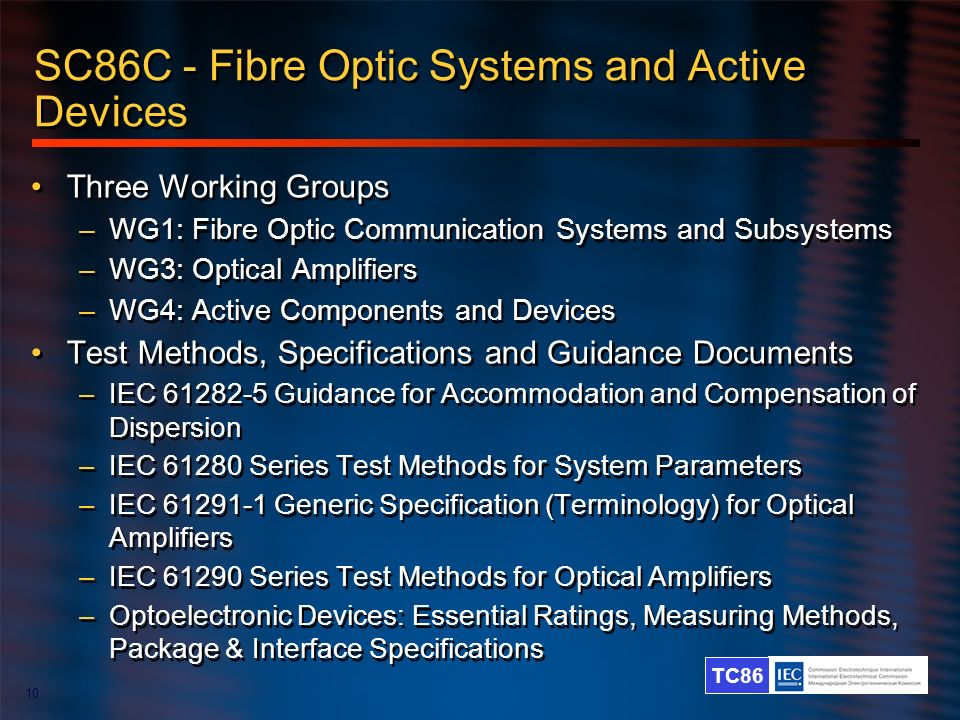 TC86 10 SC86C - Fibre Optic Systems and Active Devices Three Working Groups –WG1: Fibre Optic Communication Systems and Subsystems –WG3: Optical Ampli