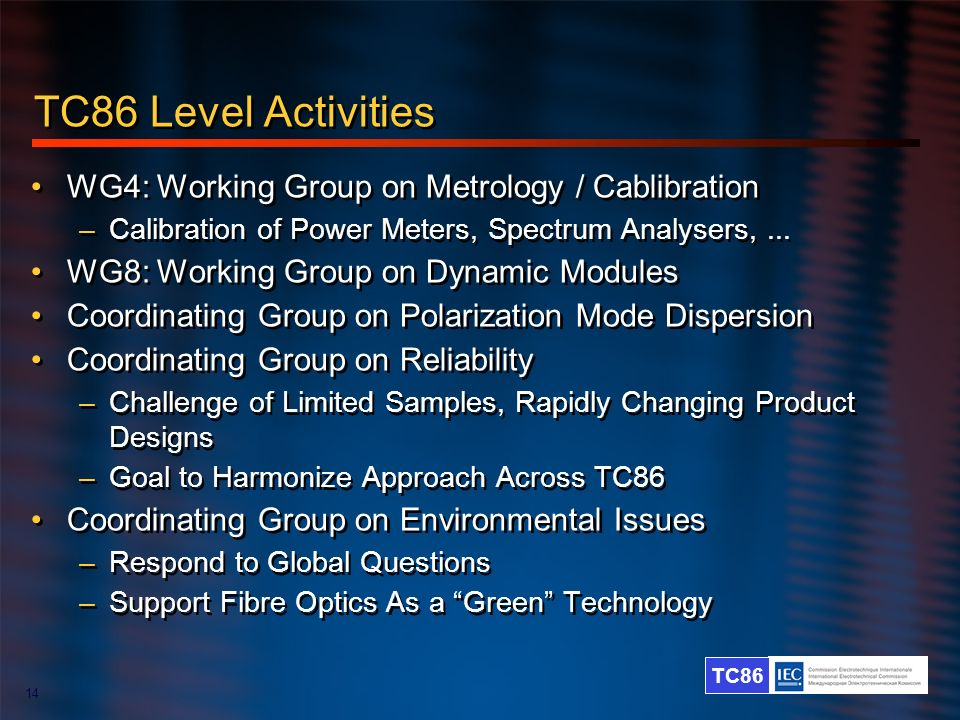 TC86 14 TC86 Level Activities WG4: Working Group on Metrology / Cablibration –Calibration of Power Meters, Spectrum Analysers,... WG8: Working Group o