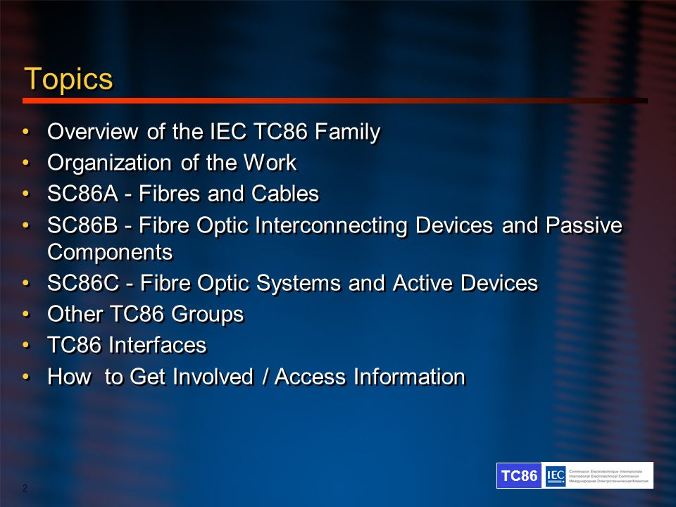 TC86 2 Topics Overview of the IEC TC86 Family Organization of the Work SC86A - Fibres and Cables SC86B - Fibre Optic Interconnecting Devices and Passi