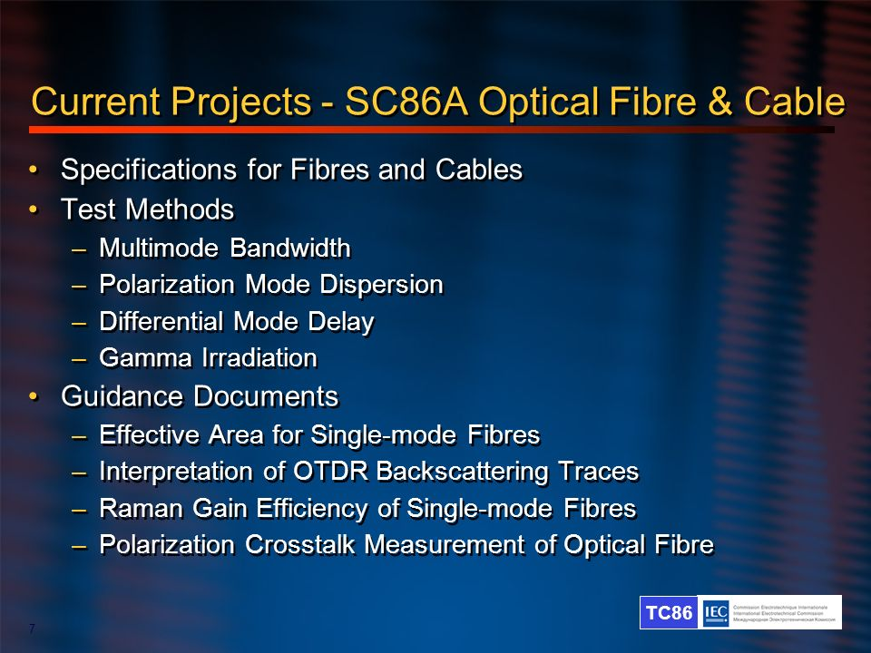 TC86 7 Current Projects - SC86A Optical Fibre & Cable Specifications for Fibres and Cables Test Methods –Multimode Bandwidth –Polarization Mode Disper