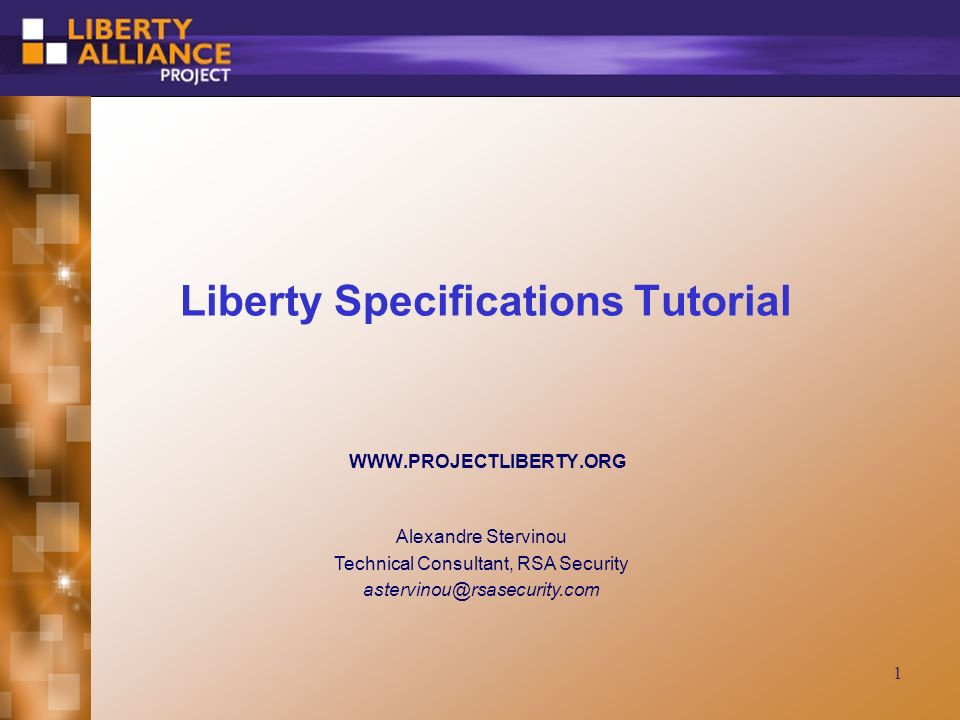 1 Liberty Specifications Tutorial WWW.PROJECTLIBERTY.ORG Alexandre Stervinou Technical Consultant, RSA Security astervinou@rsasecurity.com