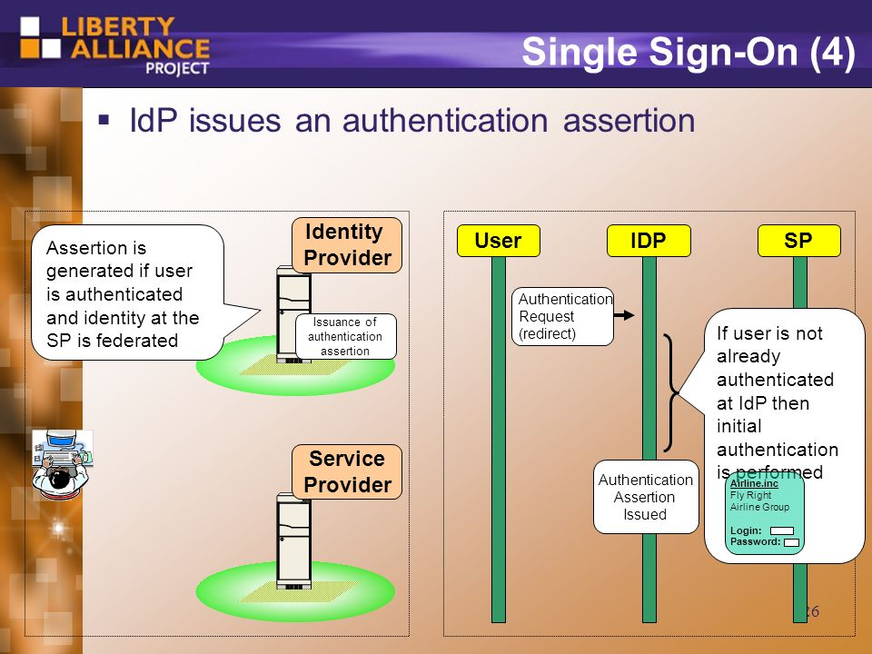 26 Single Sign-On (4) IdP issues an authentication assertion Identity Provider UserIDPSP Service Provider Assertion is generated if user is authenticated and identity at the SP is federated Authentication Assertion Issued If user is not already authenticated at IdP then initial authentication is performed Airline.inc Fly Right Airline Group Login: Password: Issuance of authentication assertion Authentication Request (redirect)