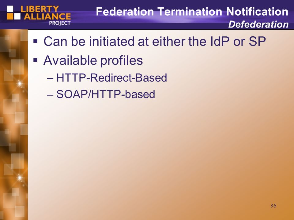 36 Federation Termination Notification Defederation Can be initiated at either the IdP or SP Available profiles –HTTP-Redirect-Based –SOAP/HTTP-based