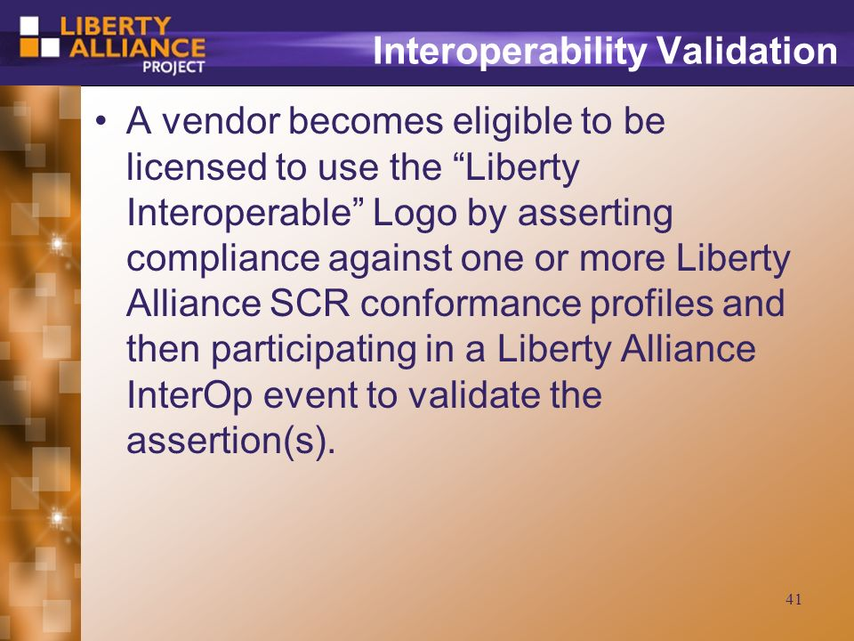 41 Interoperability Validation A vendor becomes eligible to be licensed to use the Liberty Interoperable Logo by asserting compliance against one or more Liberty Alliance SCR conformance profiles and then participating in a Liberty Alliance InterOp event to validate the assertion(s).