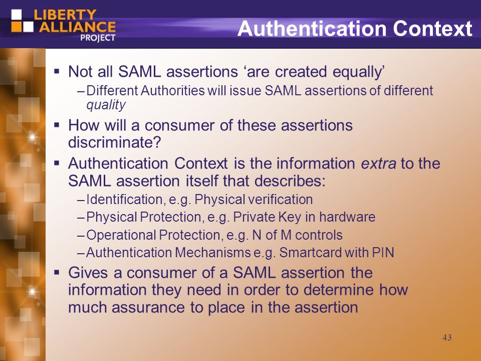 43 Authentication Context Not all SAML assertions are created equally –Different Authorities will issue SAML assertions of different quality How will a consumer of these assertions discriminate.