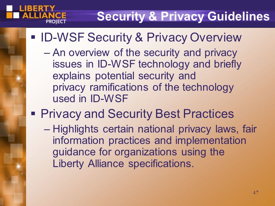 47 Security & Privacy Guidelines ID-WSF Security & Privacy Overview –An overview of the security and privacy issues in ID-WSF technology and briefly explains potential security and privacy ramifications of the technology used in ID-WSF Privacy and Security Best Practices –Highlights certain national privacy laws, fair information practices and implementation guidance for organizations using the Liberty Alliance specifications.
