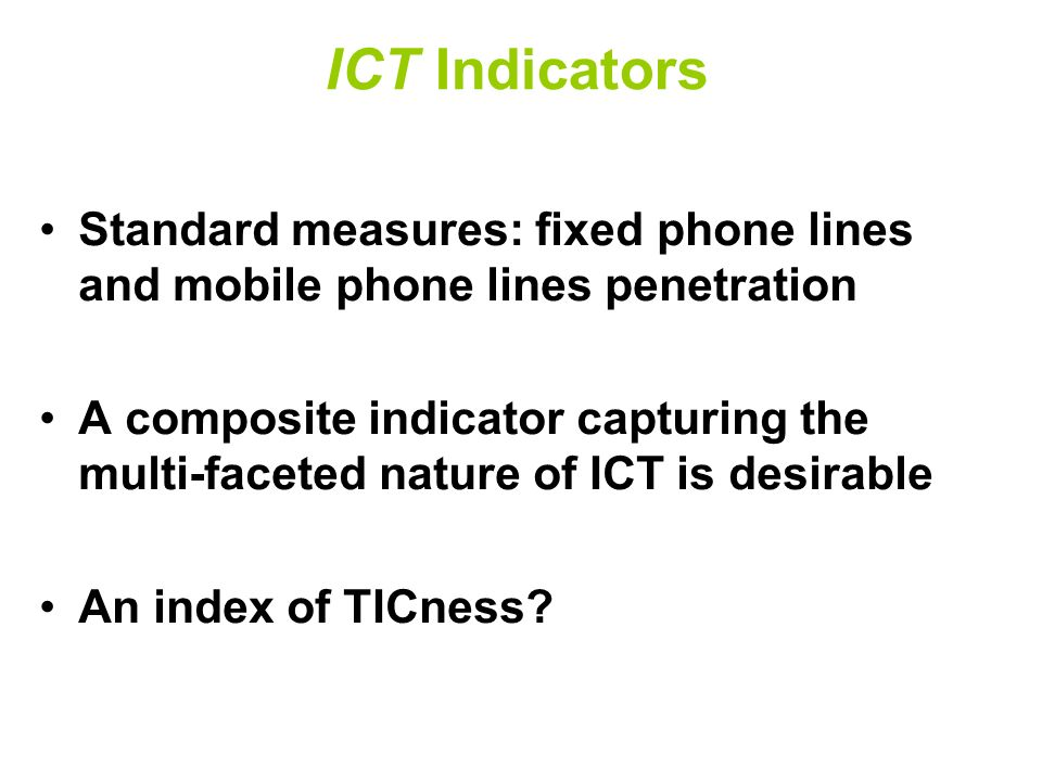 ICT Indicators Standard measures: fixed phone lines and mobile phone lines penetration A composite indicator capturing the multi-faceted nature of ICT is desirable An index of TICness