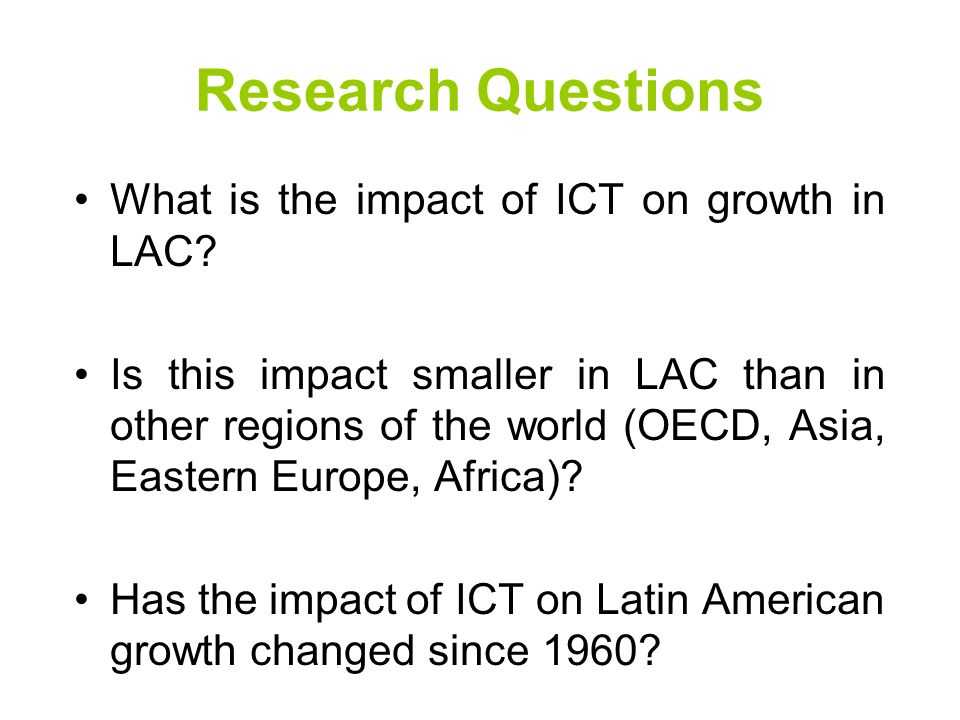 Research Questions What is the impact of ICT on growth in LAC? Is this impact smaller in LAC than in other regions of the world (OECD, Asia, Eastern E