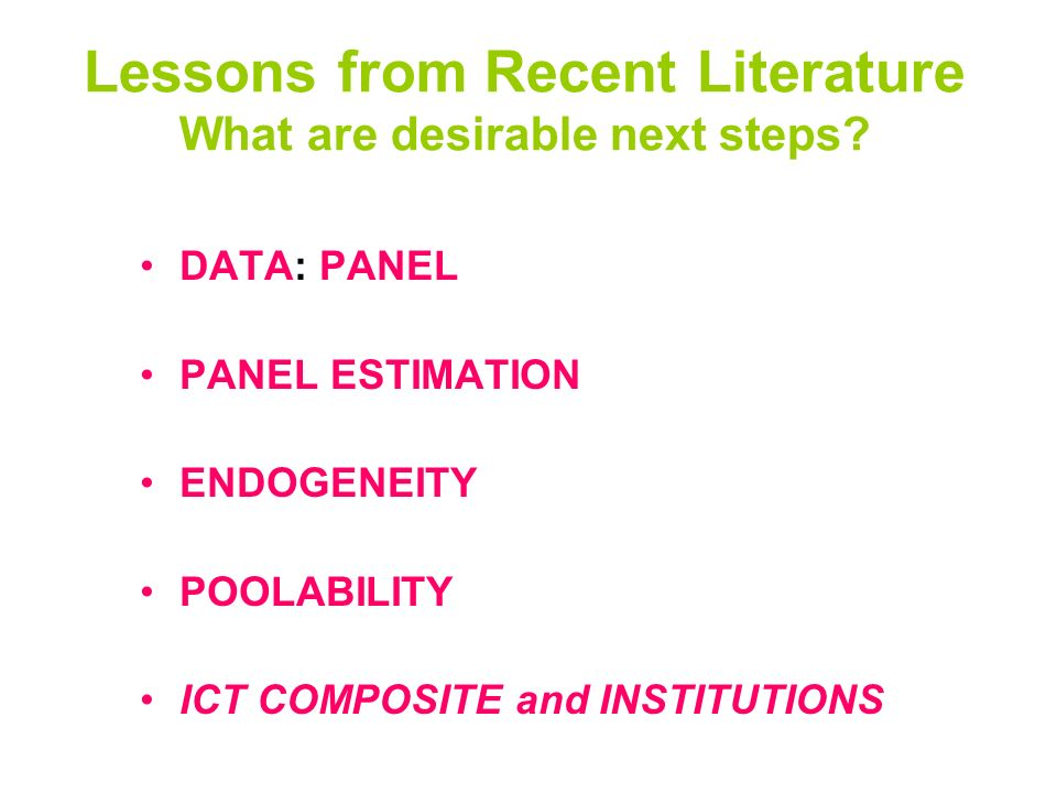 Lessons from Recent Literature What are desirable next steps? DATA: PANEL PANEL ESTIMATION ENDOGENEITY POOLABILITY ICT COMPOSITE and INSTITUTIONS