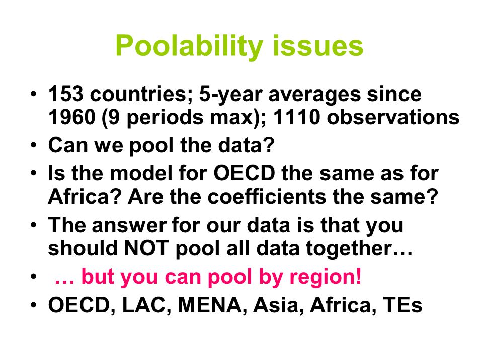 Poolability issues 153 countries; 5-year averages since 1960 (9 periods max); 1110 observations Can we pool the data? Is the model for OECD the same a