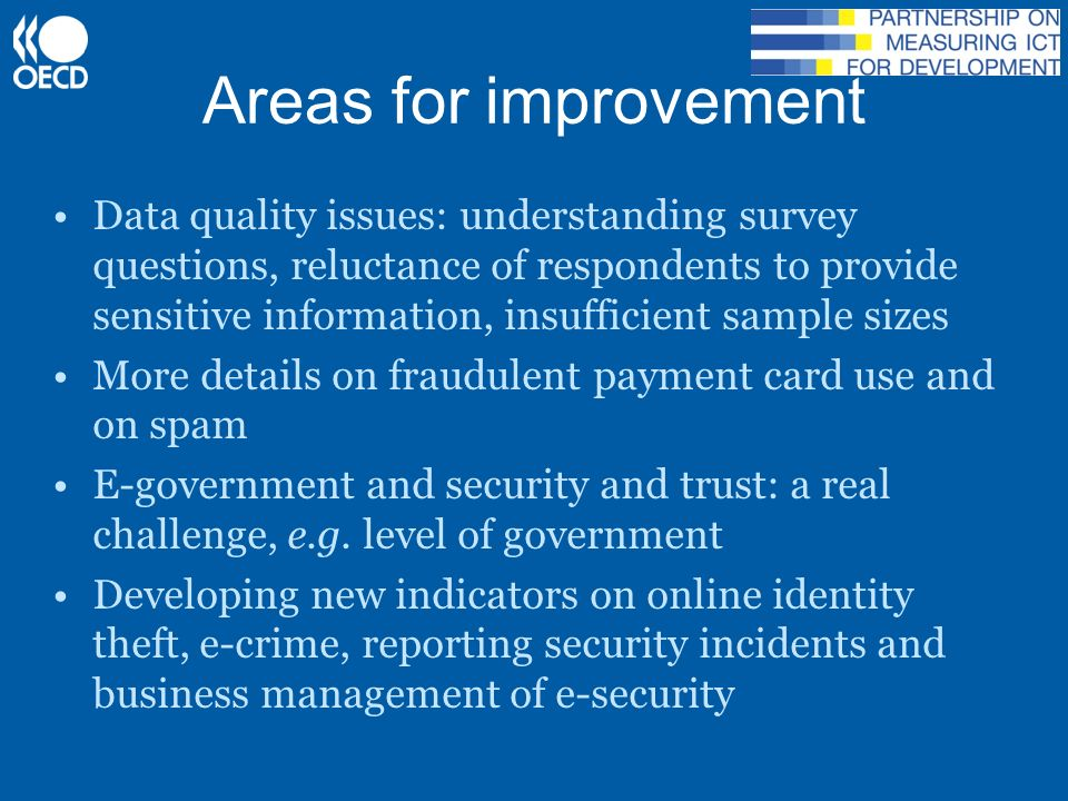 Areas for improvement Data quality issues: understanding survey questions, reluctance of respondents to provide sensitive information, insufficient sample sizes More details on fraudulent payment card use and on spam E-government and security and trust: a real challenge, e.g.