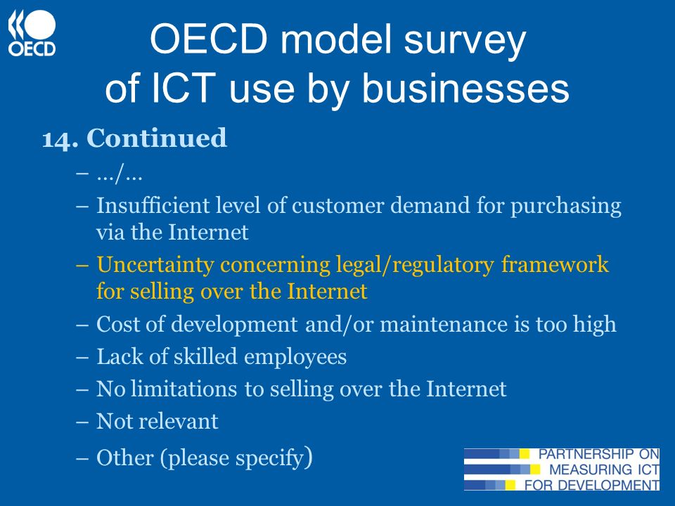 Some conclusions Despite increasing use of protection measures, security incidents still widespread Intensity of use impacts the results Credit card fraud: serious barrier, but low incidence Challenge for business: convince consumers e- commerce is safe Collecting (official) indicators is a statistical challenge, in particular for e-government and security