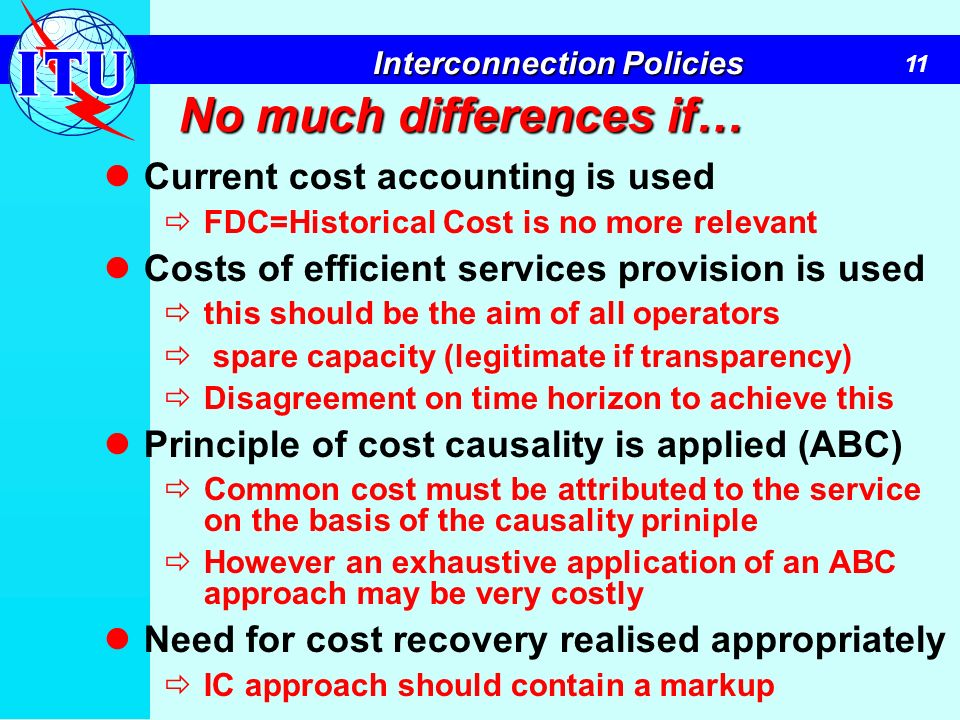 11 Interconnection Policies No much differences if… Current cost accounting is used FDC=Historical Cost is no more relevant Costs of efficient service
