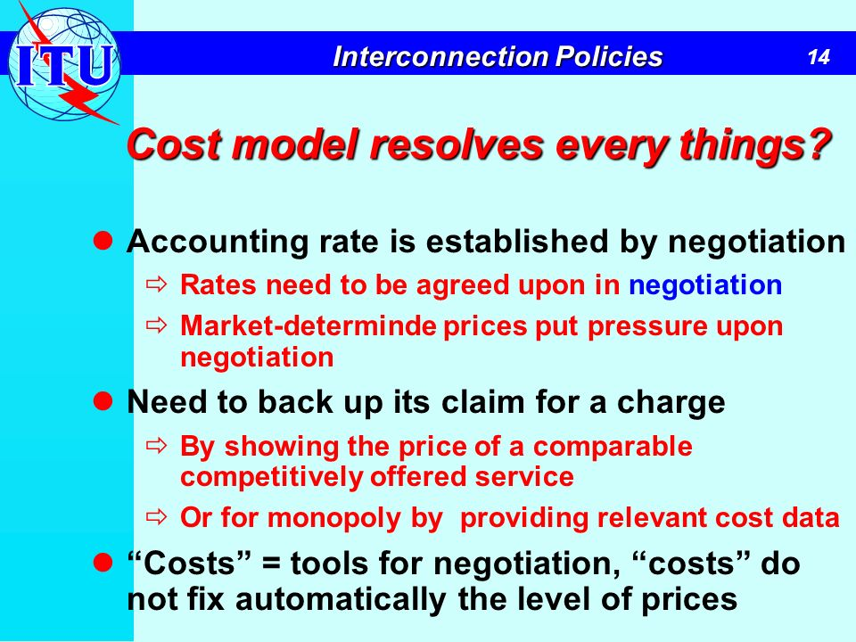 14 Interconnection Policies Cost model resolves every things? Accounting rate is established by negotiation Rates need to be agreed upon in negotiatio