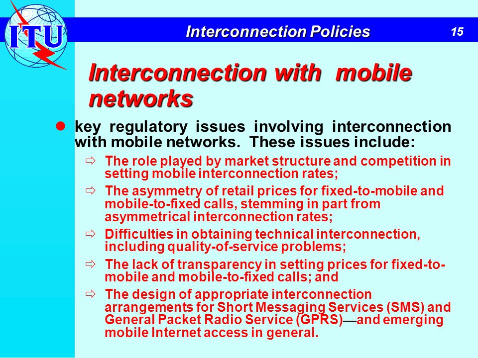 15 Interconnection Policies Interconnection with mobile networks key regulatory issues involving interconnection with mobile networks. These issues in