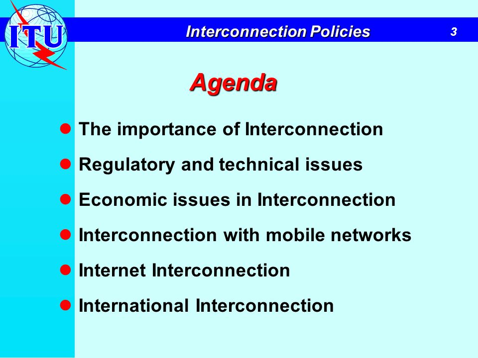 3 Interconnection Policies Agenda The importance of Interconnection Regulatory and technical issues Economic issues in Interconnection Interconnection
