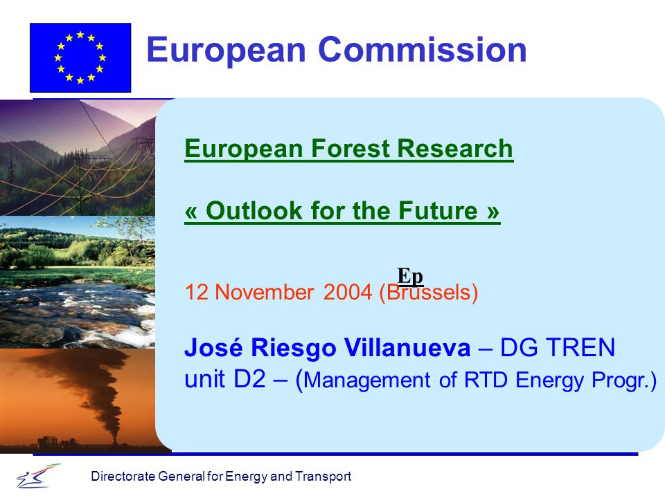 Directorate General for Energy and Transport Ep European Commission European Forest Research « Outlook for the Future » 12 November 2004 (Brussels) José Riesgo Villanueva – DG TREN unit D2 – ( Management of RTD Energy Progr.)
