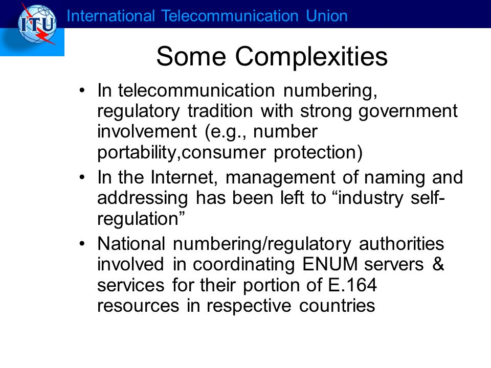 International Telecommunication Union Some Complexities In telecommunication numbering, regulatory tradition with strong government involvement (e.g., number portability,consumer protection) In the Internet, management of naming and addressing has been left to industry self- regulation National numbering/regulatory authorities involved in coordinating ENUM servers & services for their portion of E.164 resources in respective countries