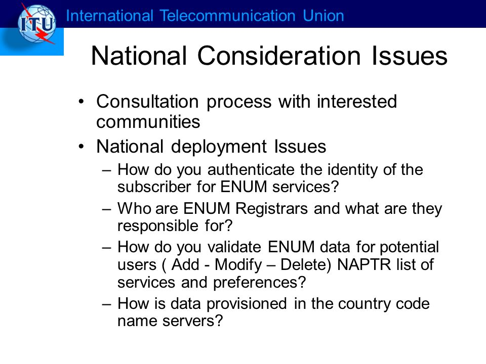International Telecommunication Union National Consideration Issues Consultation process with interested communities National deployment Issues –How do you authenticate the identity of the subscriber for ENUM services.