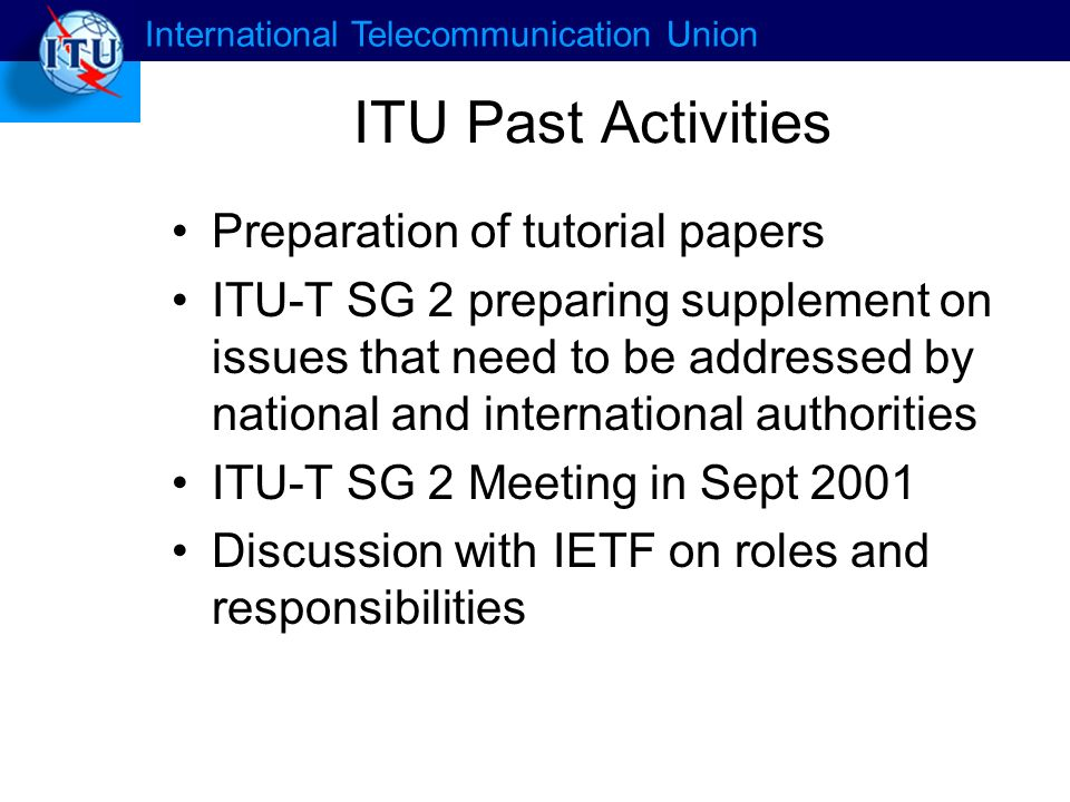 International Telecommunication Union ITU Past Activities Preparation of tutorial papers ITU-T SG 2 preparing supplement on issues that need to be addressed by national and international authorities ITU-T SG 2 Meeting in Sept 2001 Discussion with IETF on roles and responsibilities