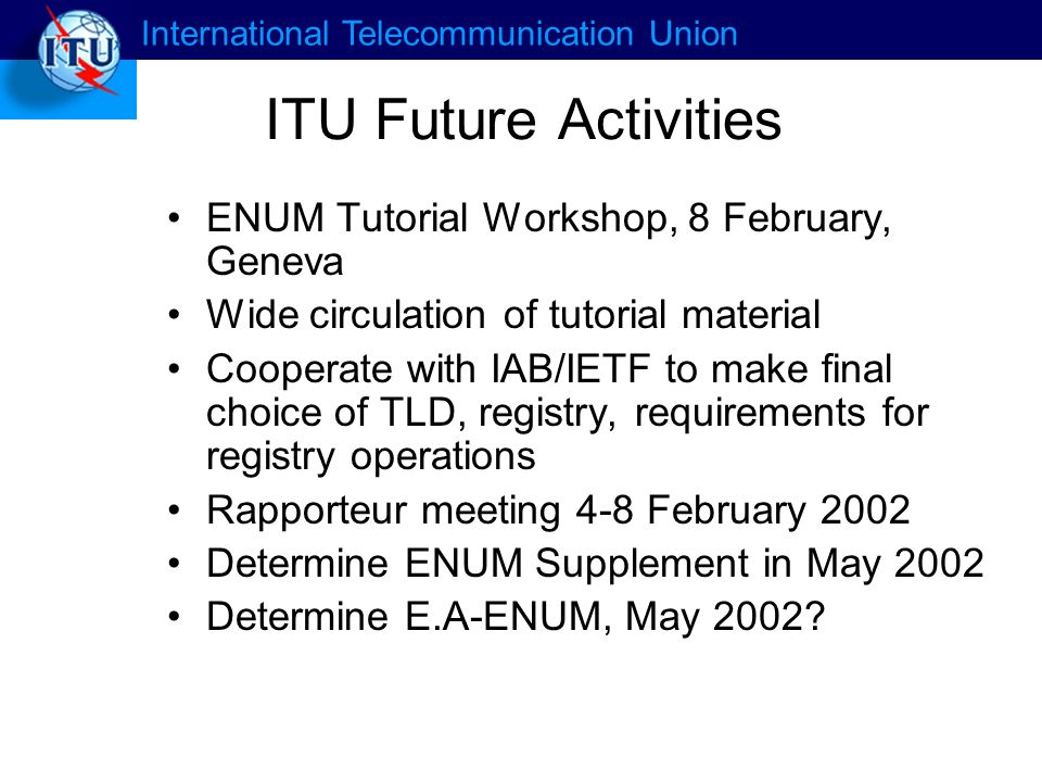 International Telecommunication Union ITU Future Activities ENUM Tutorial Workshop, 8 February, Geneva Wide circulation of tutorial material Cooperate with IAB/IETF to make final choice of TLD, registry, requirements for registry operations Rapporteur meeting 4-8 February 2002 Determine ENUM Supplement in May 2002 Determine E.A-ENUM, May 2002