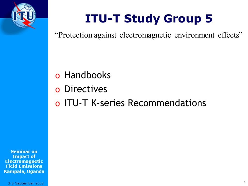 Seminar on Impact of Electromagnetic Field Emissions Kampala, Uganda 13 3-5 September 2003 Examples of ITU-T K-Series Recommendations Human exposure to EMF o K.52(02/00)Guidance on complying with limits for human exposure to electromagnetic fields Resistability o K.20(02/00)Resistibility of telecommunication equipment installed in a telecommunications centre to overvoltages and overcurrents o K.21(10/00)Resistibility of telecommunication equipment installed in customer s premises to overvoltages and overcurrents o K.44(02/00)Resistibility tests of telecommunication equipment exposed to overvoltages and overcurrents – Basic Recommendation o K.45(02/00)Resistibility of access network equipment to overvoltages and overcurrents