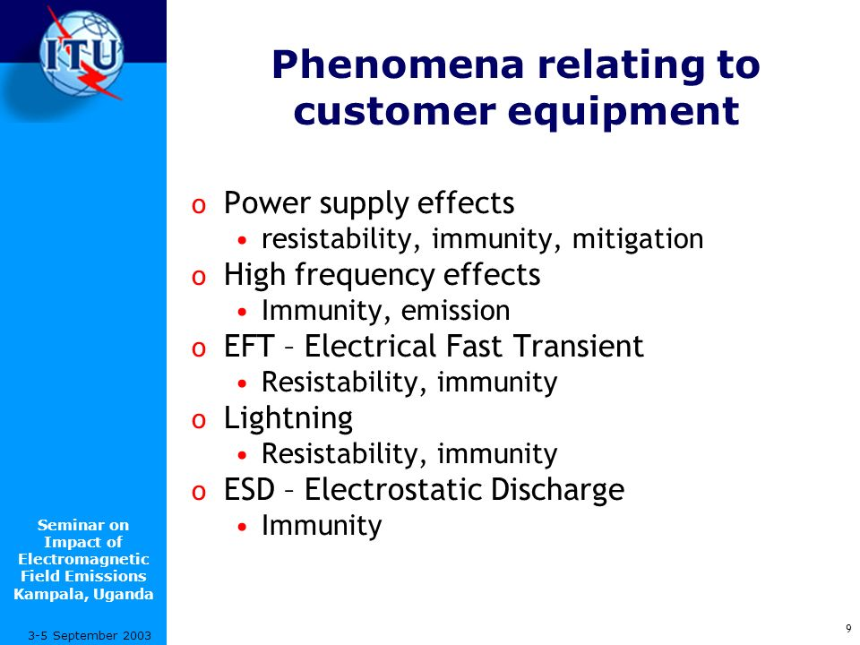 Seminar on Impact of Electromagnetic Field Emissions Kampala, Uganda 20 3-5 September 2003 K-series Recommendations K.20 Resistibility of telecommunication equipment installed in a telecommunications centre to overvoltages and overcurrents K.21 Resistibility of telecommunication equipment installed in costumer s premises to overvoltages and overcurrents K.22 Overvoltage resistibility of equipment connected to an ISDN T/S bus K.23 Types of induced noise and description of noise voltage parameters for ISDN basic user networks K.24 Method for measuring radio-frequency induced noise on telecommunications pairs K.25 Protection of optical fibre cables K.26 Protection of telecommunication lines against harmful effects from electric power and electrified railway lines