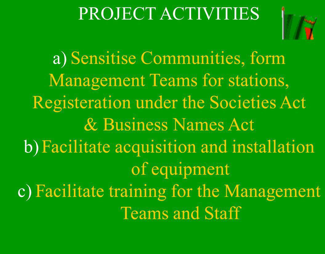 PROJECT ACTIVITIES a)Sensitise Communities, form Management Teams for stations, Registeration under the Societies Act & Business Names Act b)Facilitate acquisition and installation of equipment c)Facilitate training for the Management Teams and Staff