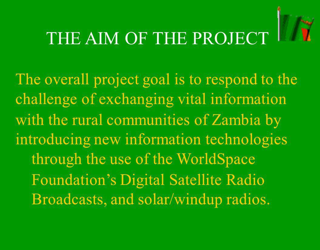 THE AIM OF THE PROJECT The overall project goal is to respond to the challenge of exchanging vital information with the rural communities of Zambia by introducing new information technologies through the use of the WorldSpace Foundations Digital Satellite Radio Broadcasts, and solar/windup radios.