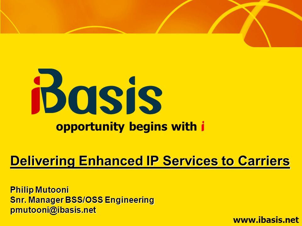 www.ibasis.net opportunity begins with Delivering Enhanced IP Services to Carriers Philip Mutooni Snr. Manager BSS/OSS Engineering pmutooni@ibasis.net