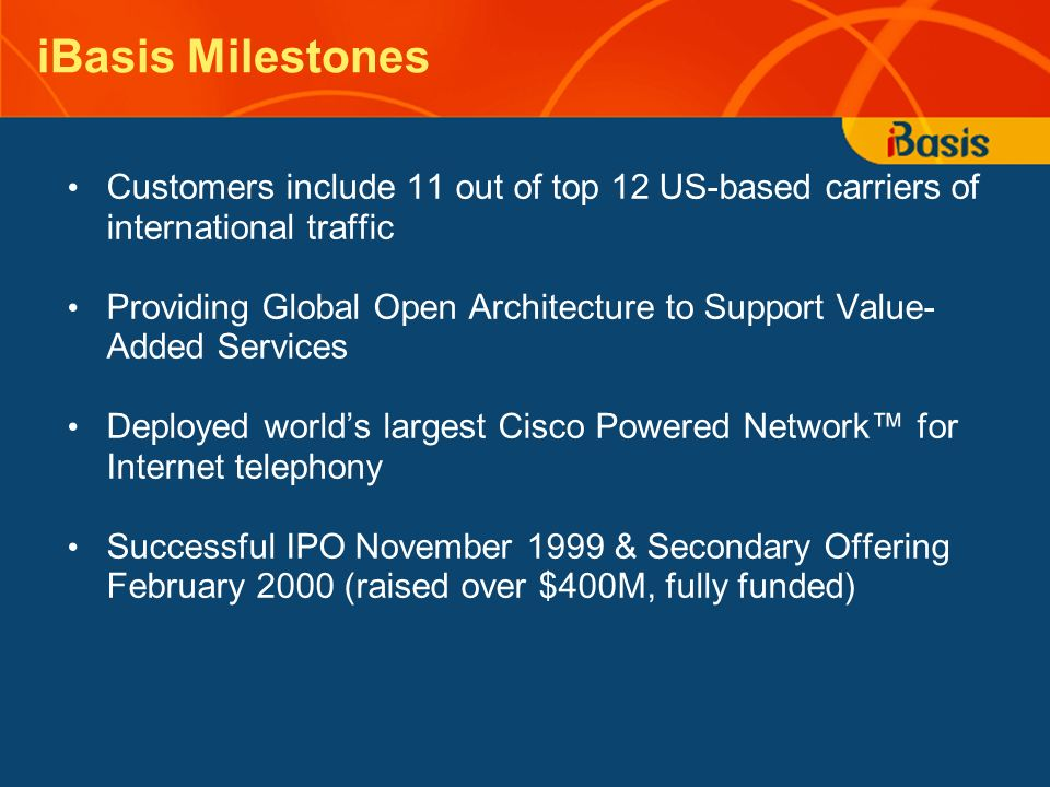 iBasis Milestones Customers include 11 out of top 12 US-based carriers of international traffic Providing Global Open Architecture to Support Value- Added Services Deployed worlds largest Cisco Powered Network for Internet telephony Successful IPO November 1999 & Secondary Offering February 2000 (raised over $400M, fully funded)