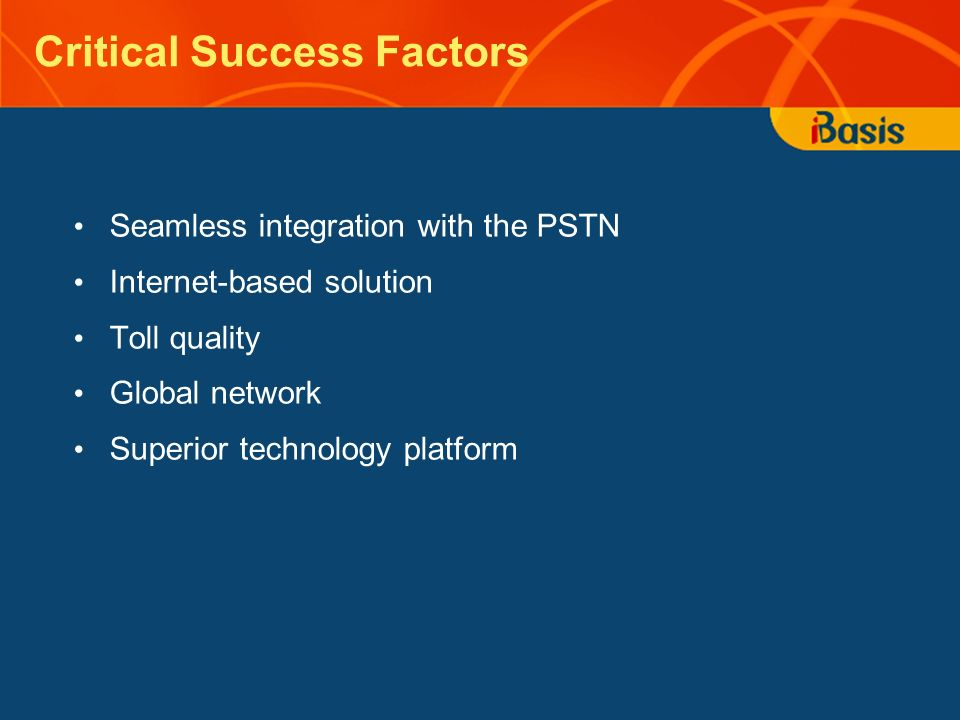 Critical Success Factors Seamless integration with the PSTN Internet-based solution Toll quality Global network Superior technology platform