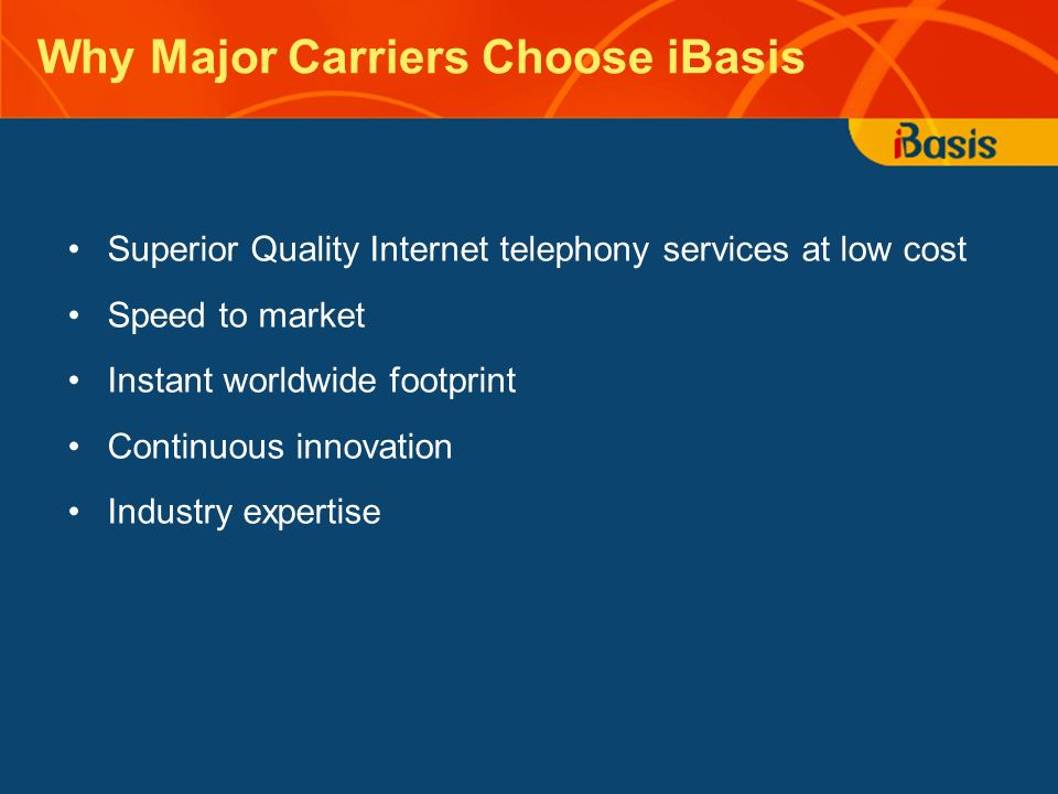 Why Major Carriers Choose iBasis Superior Quality Internet telephony services at low cost Speed to market Instant worldwide footprint Continuous innov