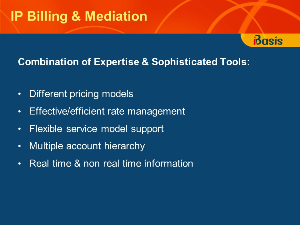IP Billing & Mediation Combination of Expertise & Sophisticated Tools: Different pricing models Effective/efficient rate management Flexible service model support Multiple account hierarchy Real time & non real time information