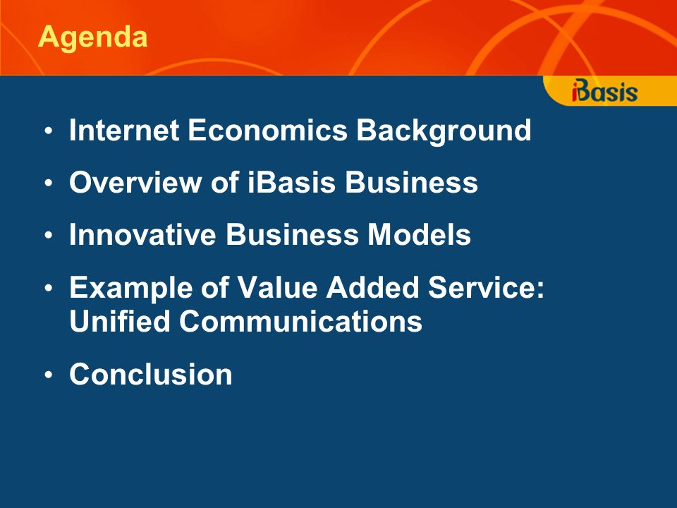 Agenda Internet Economics Background Overview of iBasis Business Innovative Business Models Example of Value Added Service: Unified Communications Conclusion