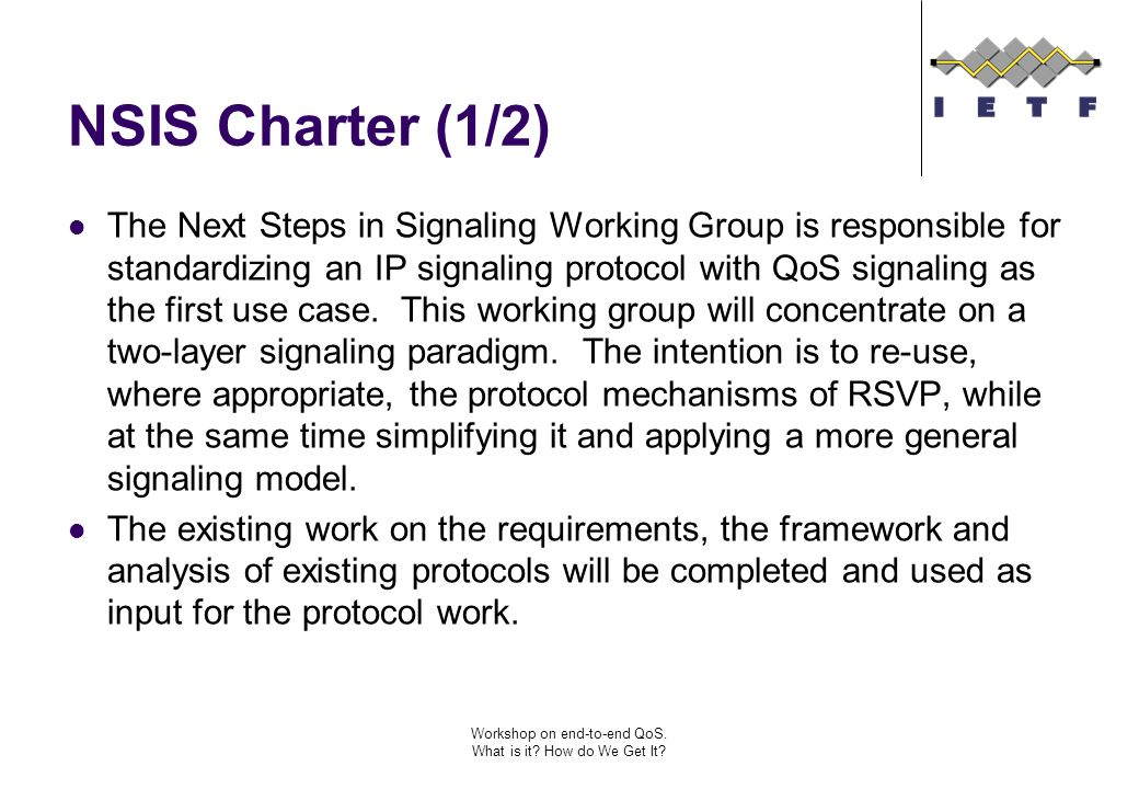 Workshop on end-to-end QoS. What is it? How do We Get It? NSIS Charter (1/2) The Next Steps in Signaling Working Group is responsible for standardizin
