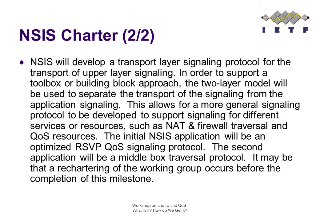 Workshop on end-to-end QoS. What is it? How do We Get It? NSIS Charter (2/2) NSIS will develop a transport layer signaling protocol for the transport
