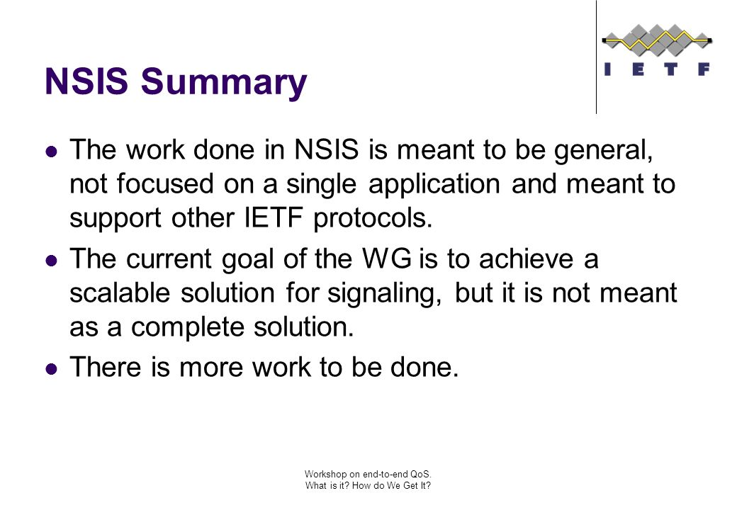 Workshop on end-to-end QoS. What is it? How do We Get It? NSIS Summary The work done in NSIS is meant to be general, not focused on a single applicati
