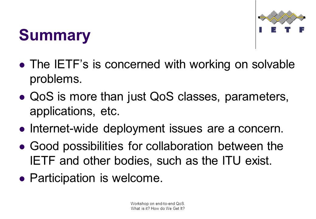 Workshop on end-to-end QoS. What is it? How do We Get It? Summary The IETFs is concerned with working on solvable problems. QoS is more than just QoS