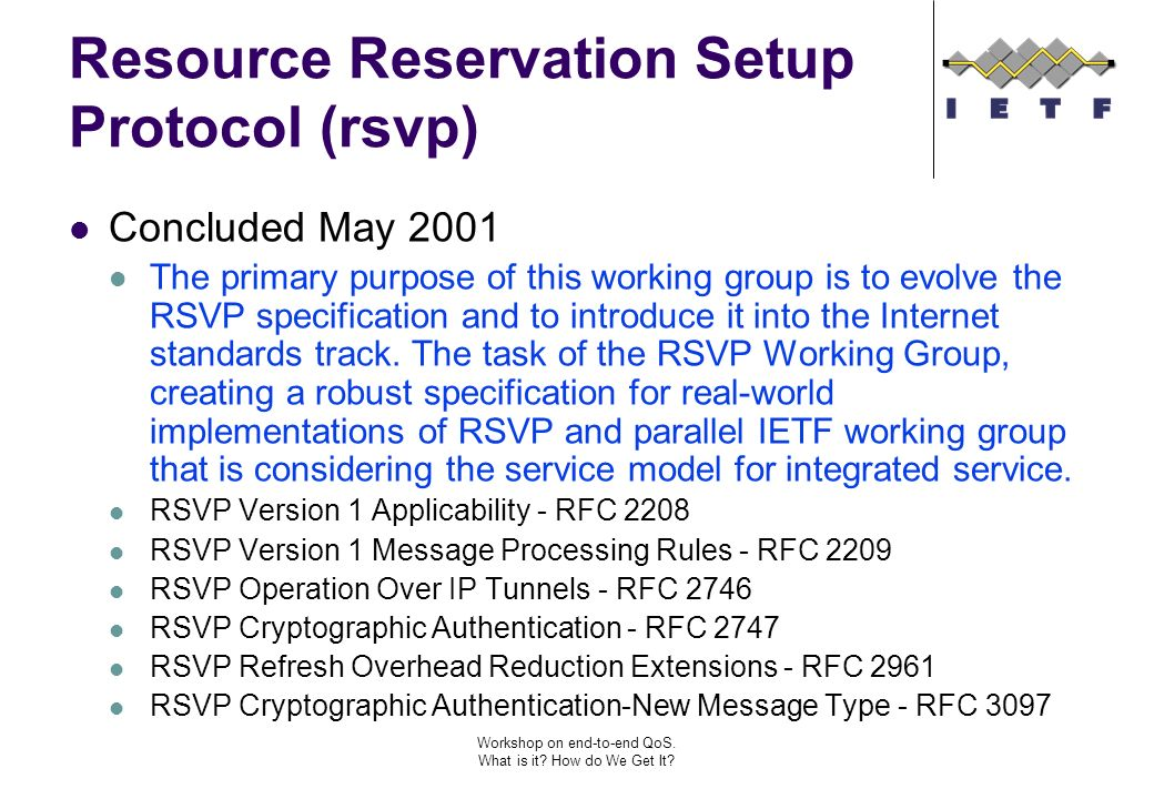 Workshop on end-to-end QoS. What is it? How do We Get It? Resource Reservation Setup Protocol (rsvp) Concluded May 2001 The primary purpose of this wo